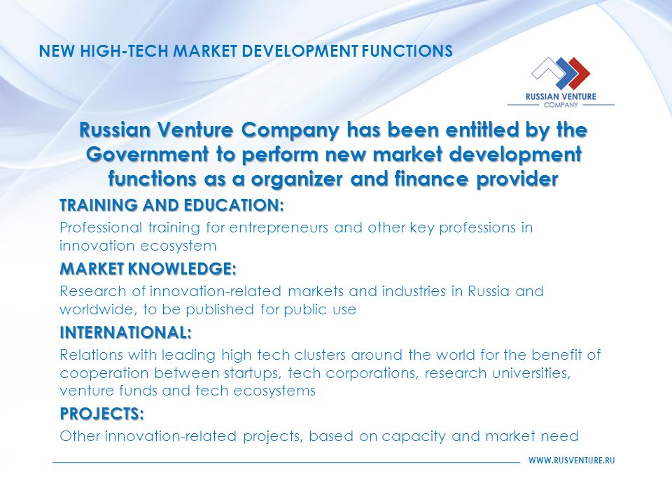 NEW HIGH-TECH MARKET DEVELOPMENT FUNCTIONS Russian Venture Company has been entitled by the Government to perform new market development functions as a organizer and finance provider TRAINING AND EDUCATION: Professional training for entrepreneurs and other key professions in innovation ecosystem MARKET KNOWLEDGE: Research of innovation-related markets and industries in Russia and worldwide, to be published for public useINTERNATIONAL: Relations with leading high tech clusters around the world for the benefit of cooperation between startups, tech corporations, research universities, venture funds and tech ecosystemsPROJECTS: Other innovation-related projects, based on capacity and market need