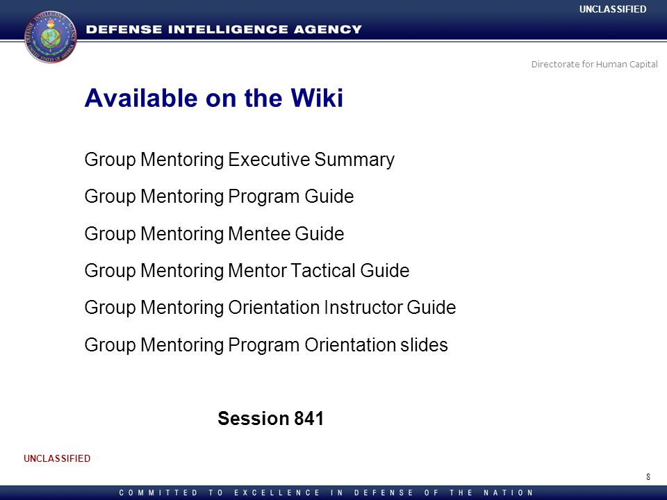 Directorate for Human Capital UNCLASSIFIED Group Mentoring Executive Summary Group Mentoring Program Guide Group Mentoring Mentee Guide Group Mentoring Mentor Tactical Guide Group Mentoring Orientation Instructor Guide Group Mentoring Program Orientation slides Session 841 Available on the Wiki 8