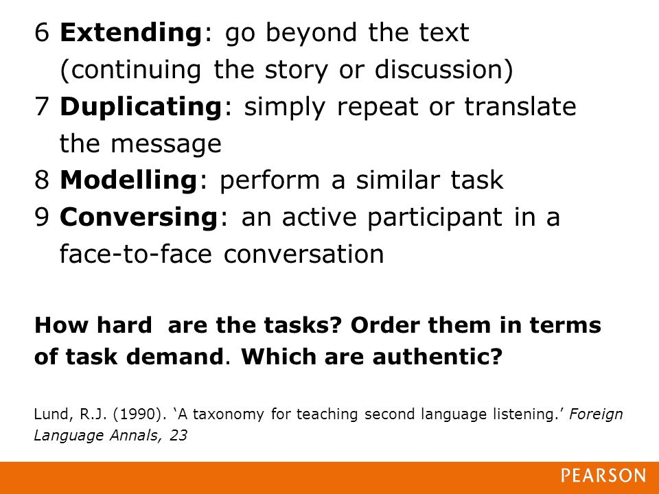6 Extending: go beyond the text (continuing the story or discussion) 7 Duplicating: simply repeat or translate the message 8 Modelling: perform a similar task 9 Conversing: an active participant in a face-to-face conversation How hard are the tasks.