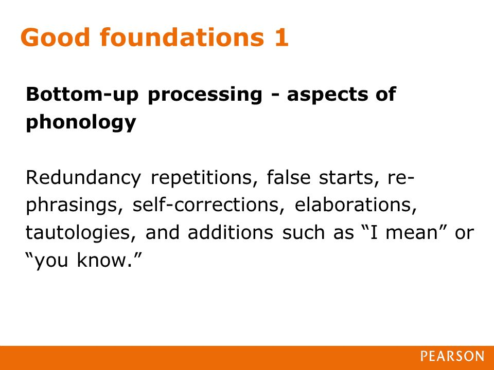 Good foundations 1 Bottom-up processing - aspects of phonology Redundancy repetitions, false starts, re- phrasings, self-corrections, elaborations, tautologies, and additions such as I mean or you know.
