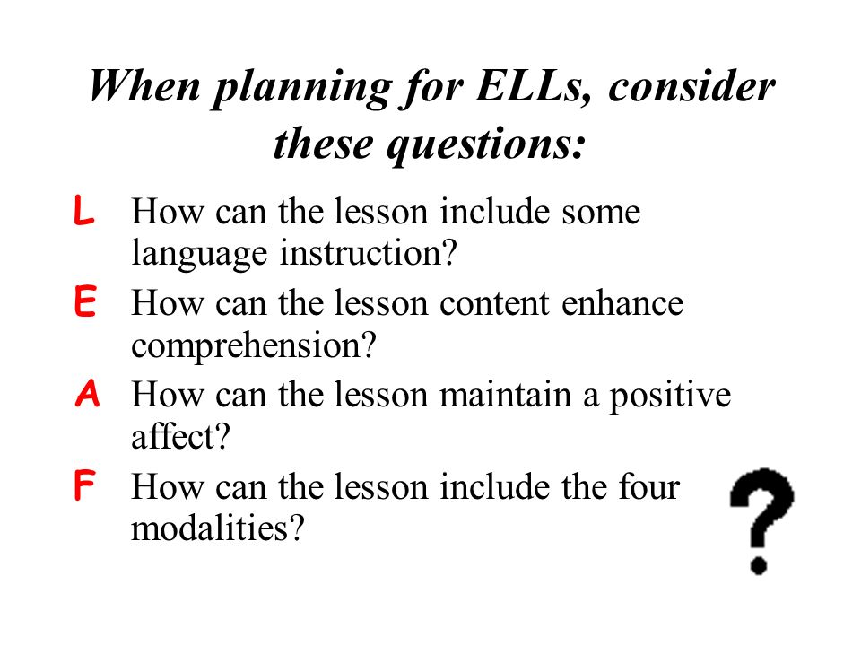 When planning for ELLs, consider these questions: L How can the lesson include some language instruction.