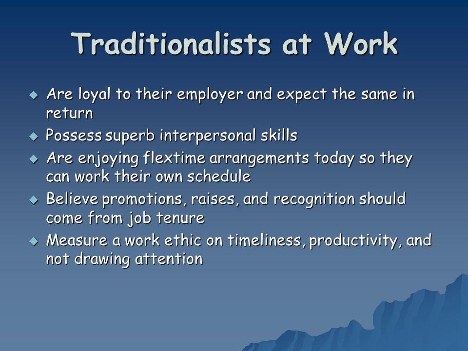 Traditionalists at Work Are loyal to their employer and expect the same in return Are loyal to their employer and expect the same in return Possess superb interpersonal skills Possess superb interpersonal skills Are enjoying flextime arrangements today so they can work their own schedule Are enjoying flextime arrangements today so they can work their own schedule Believe promotions, raises, and recognition should come from job tenure Believe promotions, raises, and recognition should come from job tenure Measure a work ethic on timeliness, productivity, and not drawing attention Measure a work ethic on timeliness, productivity, and not drawing attention