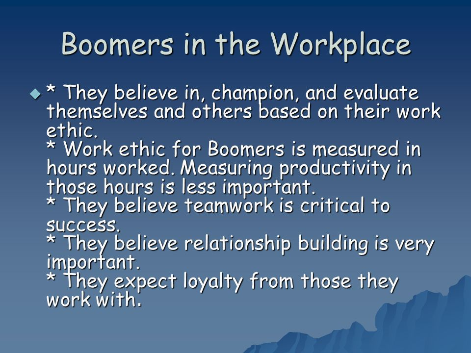 Boomers in the Workplace * They believe in, champion, and evaluate themselves and others based on their work ethic.