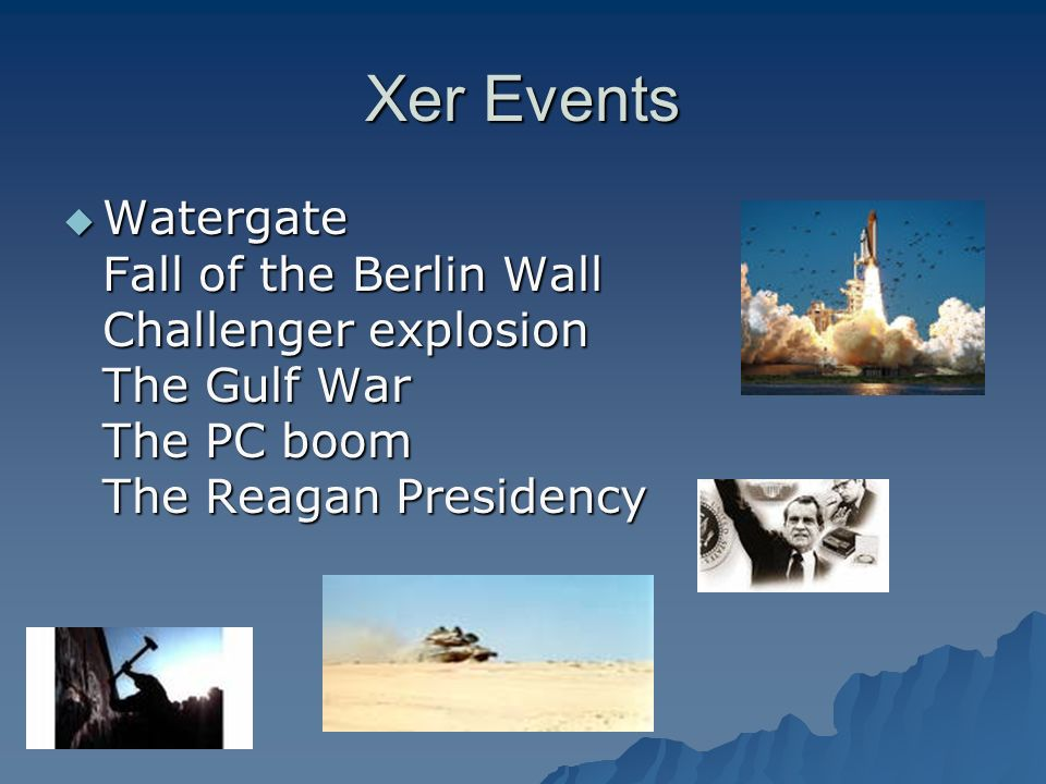 Xer Events Watergate Fall of the Berlin Wall Challenger explosion The Gulf War The PC boom The Reagan Presidency Watergate Fall of the Berlin Wall Challenger explosion The Gulf War The PC boom The Reagan Presidency