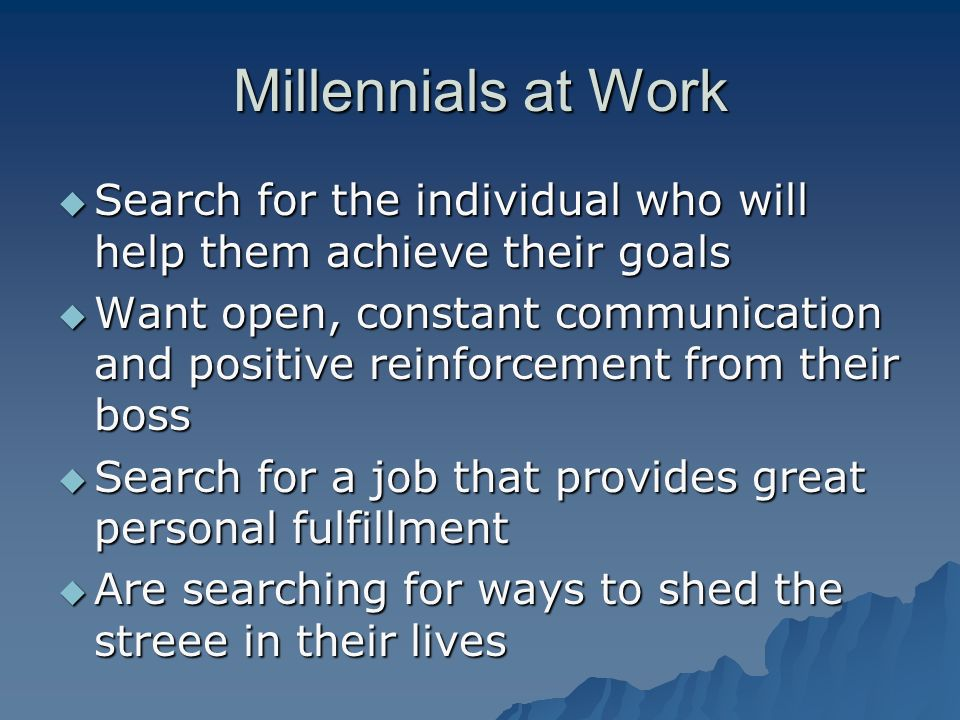 Millennials at Work Search for the individual who will help them achieve their goals Search for the individual who will help them achieve their goals Want open, constant communication and positive reinforcement from their boss Want open, constant communication and positive reinforcement from their boss Search for a job that provides great personal fulfillment Search for a job that provides great personal fulfillment Are searching for ways to shed the streee in their lives Are searching for ways to shed the streee in their lives