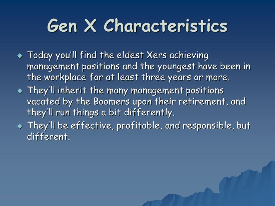 Gen X Characteristics Today youll find the eldest Xers achieving management positions and the youngest have been in the workplace for at least three years or more.