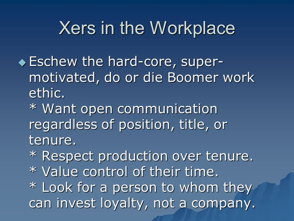 Xers in the Workplace Eschew the hard-core, super- motivated, do or die Boomer work ethic.