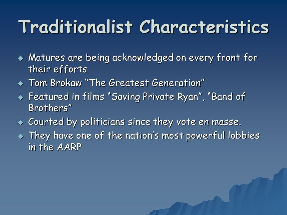 Traditionalist Characteristics Matures are being acknowledged on every front for their efforts Matures are being acknowledged on every front for their efforts Tom Brokaw The Greatest Generation Tom Brokaw The Greatest Generation Featured in films Saving Private Ryan, Band of Brothers Featured in films Saving Private Ryan, Band of Brothers Courted by politicians since they vote en masse.
