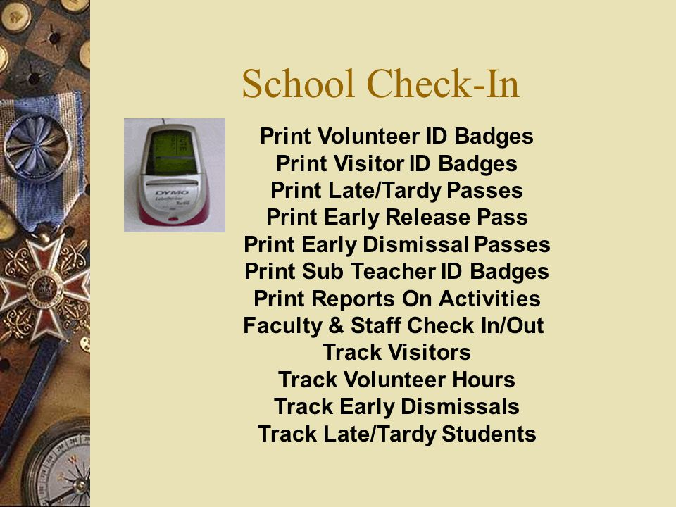 School Check-In Print Volunteer ID Badges Print Visitor ID Badges Print Late/Tardy Passes Print Early Release Pass Print Early Dismissal Passes Print Sub Teacher ID Badges Print Reports On Activities Faculty & Staff Check In/Out Track Visitors Track Volunteer Hours Track Early Dismissals Track Late/Tardy Students