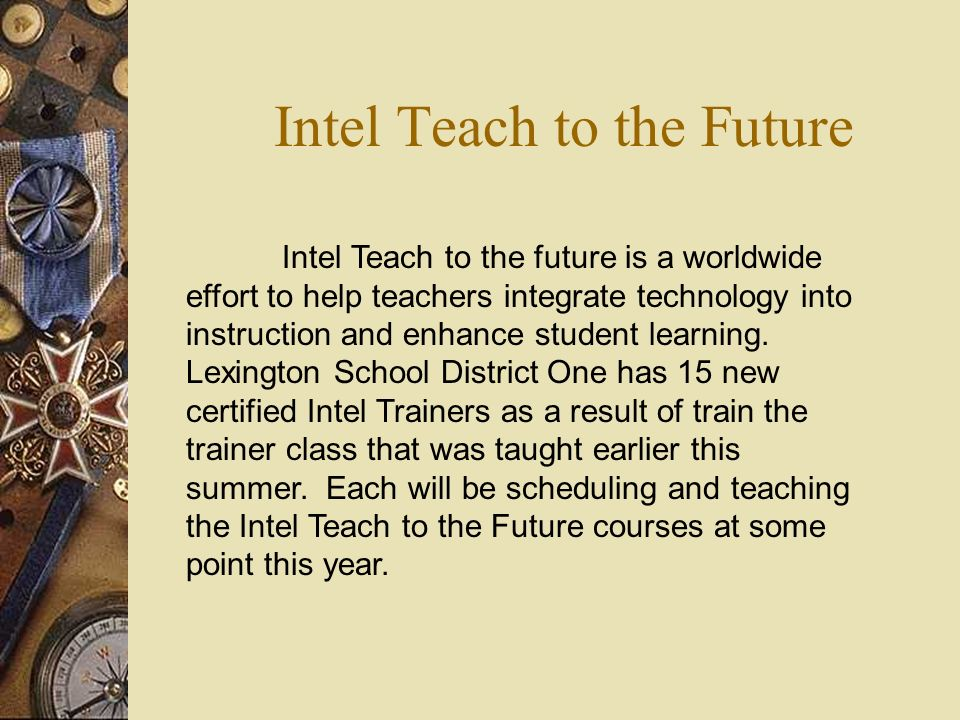 Intel Teach to the Future Intel Teach to the future is a worldwide effort to help teachers integrate technology into instruction and enhance student learning.