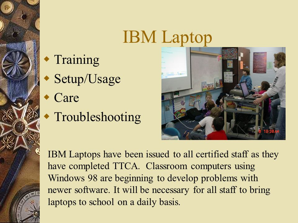 IBM Laptop Training Setup/Usage Care Troubleshooting IBM Laptops have been issued to all certified staff as they have completed TTCA.