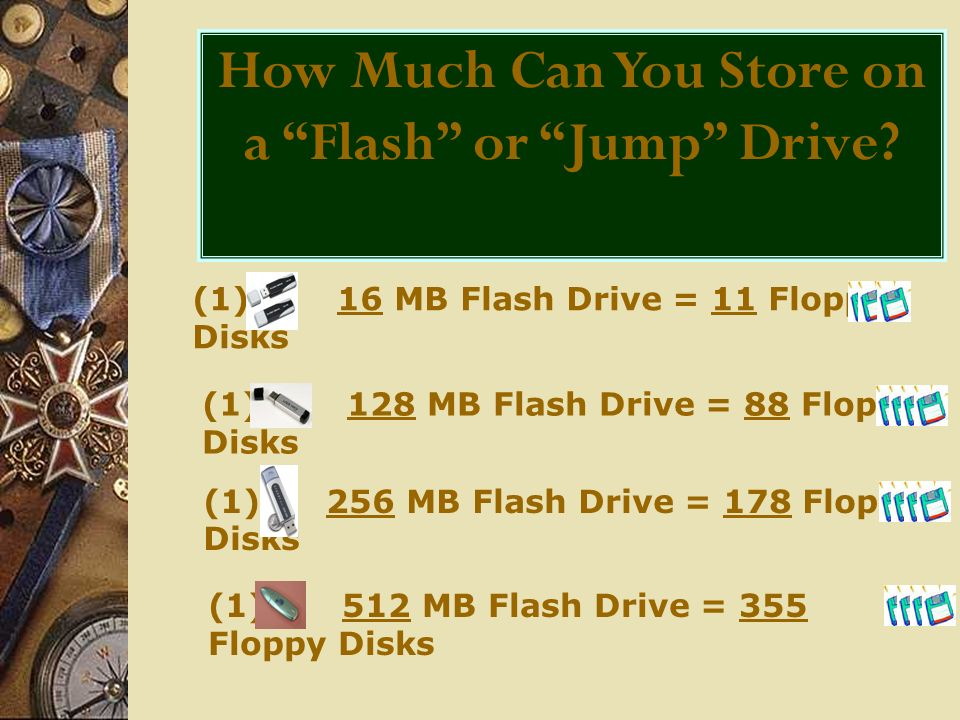 (1) 16 MB Flash Drive = 11 Floppy Disks (1) 128 MB Flash Drive = 88 Floppy Disks (1) 256 MB Flash Drive = 178 Floppy Disks (1) 512 MB Flash Drive = 355 Floppy Disks How Much Can You Store on a Flash or Jump Drive