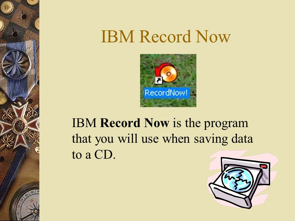 IBM Record Now IBM Record Now is the program that you will use when saving data to a CD.
