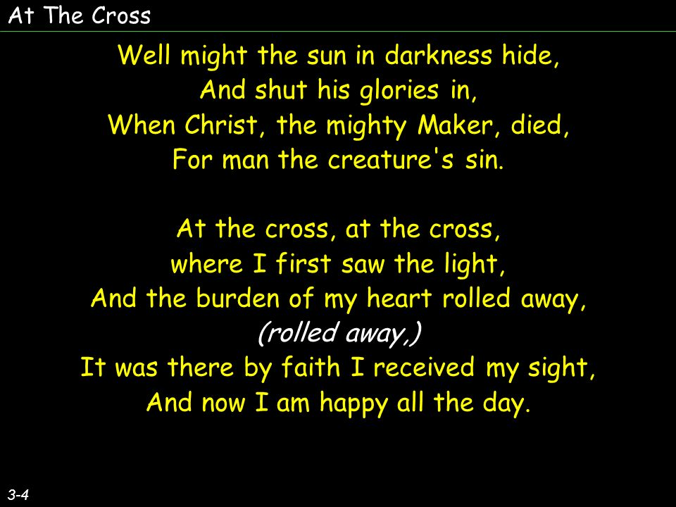 At The Cross 3-4 Well might the sun in darkness hide, And shut his glories in, When Christ, the mighty Maker, died, For man the creature s sin.