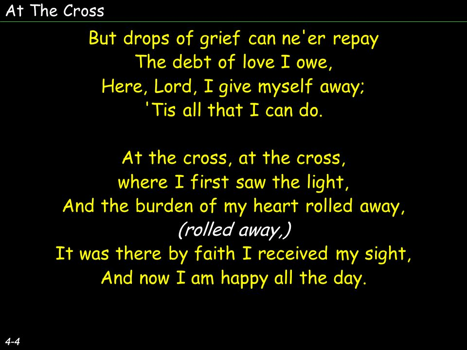 At The Cross 4-4 But drops of grief can ne er repay The debt of love I owe, Here, Lord, I give myself away; Tis all that I can do.
