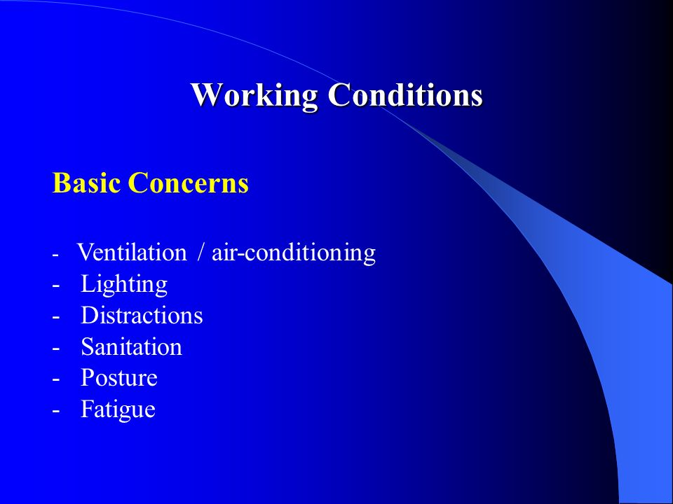 Basic Concerns - Ventilation / air-conditioning - Lighting - Distractions - Sanitation - Posture - Fatigue Working Conditions