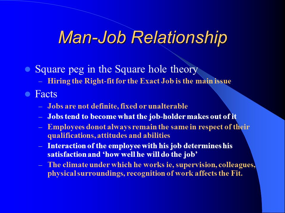 Man-Job Relationship Square peg in the Square hole theory – Hiring the Right-fit for the Exact Job is the main issue Facts – Jobs are not definite, fixed or unalterable – Jobs tend to become what the job-holder makes out of it – Employees donot always remain the same in respect of their qualifications, attitudes and abilities – Interaction of the employee with his job determines his satisfaction and how well he will do the job – The climate under which he works ie, supervision, colleagues, physical surroundings, recognition of work affects the Fit.