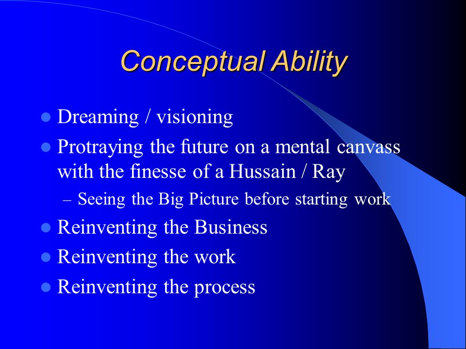 Conceptual Ability Dreaming / visioning Protraying the future on a mental canvass with the finesse of a Hussain / Ray – Seeing the Big Picture before starting work Reinventing the Business Reinventing the work Reinventing the process