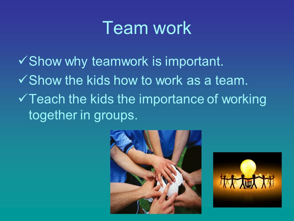 Team work Show why teamwork is important. Show the kids how to work as a team.