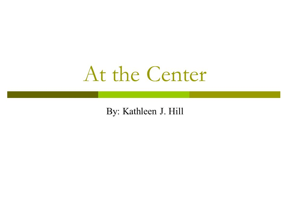 At the Center By: Kathleen J. Hill