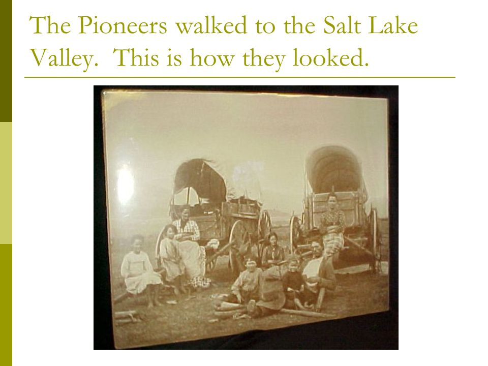 The Pioneers walked to the Salt Lake Valley. This is how they looked.