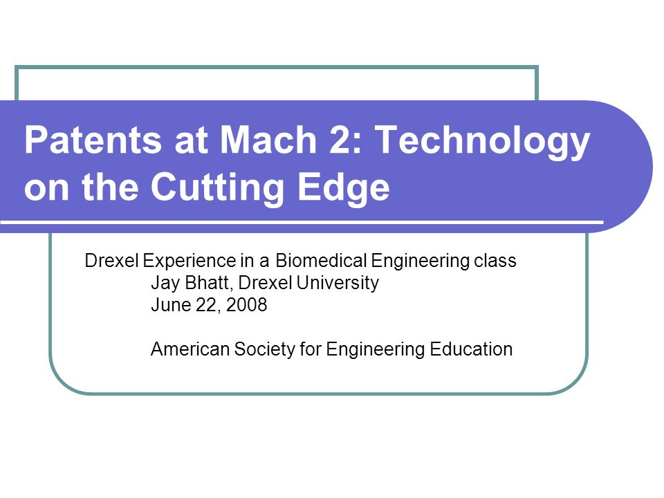 Patents at Mach 2: Technology on the Cutting Edge Drexel Experience in a Biomedical Engineering class Jay Bhatt, Drexel University June 22, 2008 American Society for Engineering Education