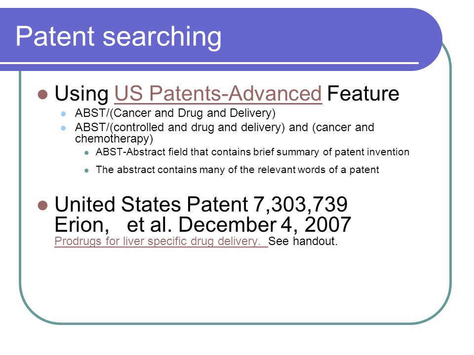 Patent searching Using US Patents-Advanced FeatureUS Patents-Advanced ABST/(Cancer and Drug and Delivery) ABST/(controlled and drug and delivery) and (cancer and chemotherapy) ABST-Abstract field that contains brief summary of patent invention The abstract contains many of the relevant words of a patent United States Patent 7,303,739 Erion, et al.