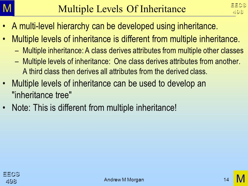 M M EECS498 EECS498 Andrew M Morgan14 Multiple Levels Of Inheritance A multi-level hierarchy can be developed using inheritance.