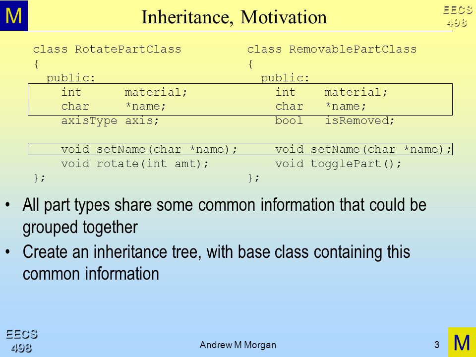 M M EECS498 EECS498 Andrew M Morgan3 Inheritance, Motivation All part types share some common information that could be grouped together Create an inheritance tree, with base class containing this common information class RotatePartClass { public: int material; char *name; axisType axis; void setName(char *name); void rotate(int amt); }; class RemovablePartClass { public: int material; char *name; bool isRemoved; void setName(char *name); void togglePart(); };