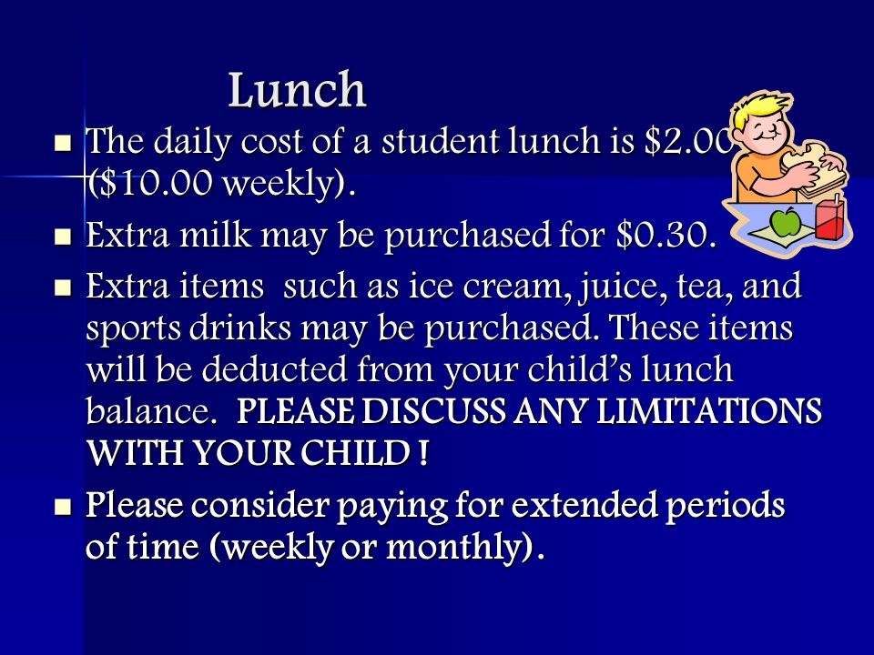 Lunch The daily cost of a student lunch is $2.00 ($10.00 weekly).