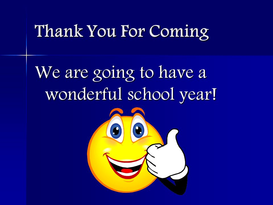 Thank You For Coming We are going to have a wonderful school year!