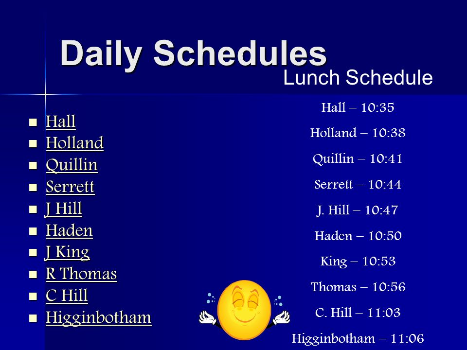 Daily Schedules Hall Hall Hall Holland Holland Holland Quillin Quillin Quillin Serrett Serrett Serrett J Hill J Hill J Hill J Hill Haden Haden Haden J King J King J King J King R Thomas R Thomas R Thomas R Thomas C Hill C Hill C Hill C Hill Higginbotham Higginbotham Higginbotham Lunch Schedule Hall – 10:35 Holland – 10:38 Quillin – 10:41 Serrett – 10:44 J.