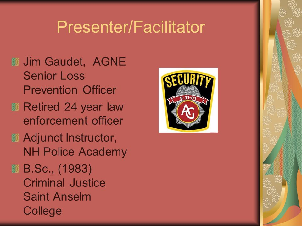 Presenter/Facilitator Jim Gaudet, AGNE Senior Loss Prevention Officer Retired 24 year law enforcement officer Adjunct Instructor, NH Police Academy B.Sc., (1983) Criminal Justice Saint Anselm College