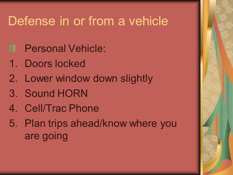 Defense in or from a vehicle Personal Vehicle: 1.Doors locked 2.Lower window down slightly 3.Sound HORN 4.Cell/Trac Phone 5.Plan trips ahead/know where you are going