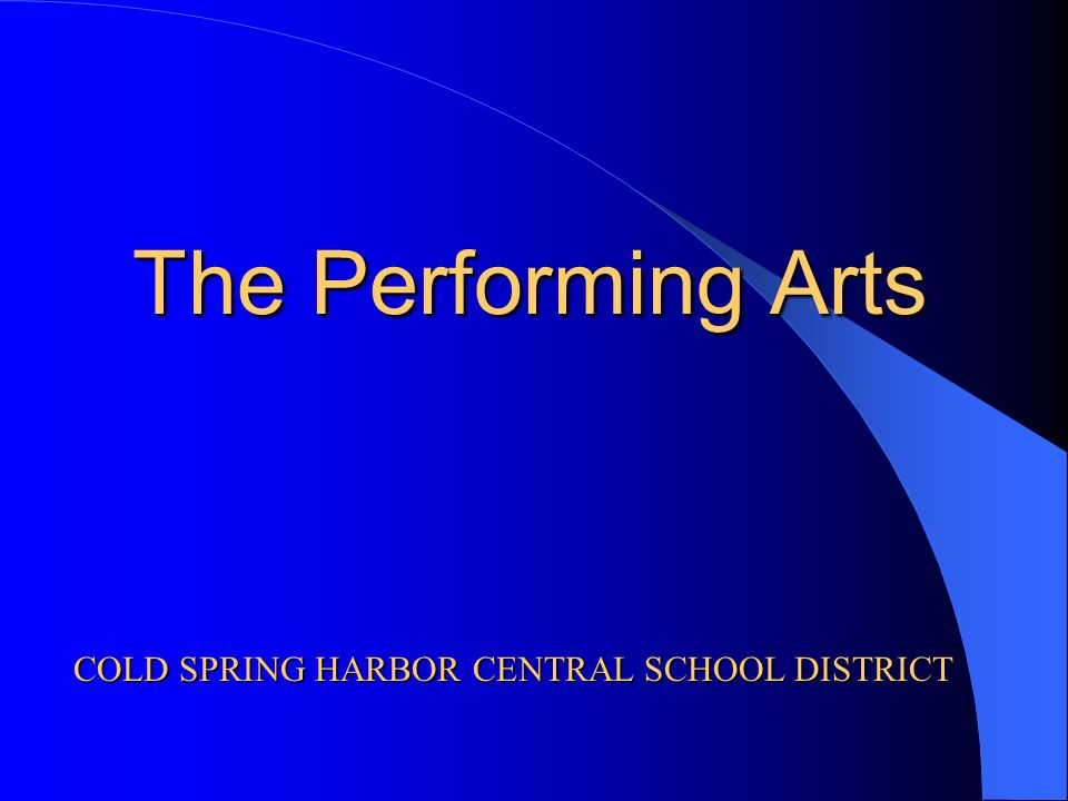 The Performing Arts COLD SPRING HARBOR CENTRAL SCHOOL DISTRICT