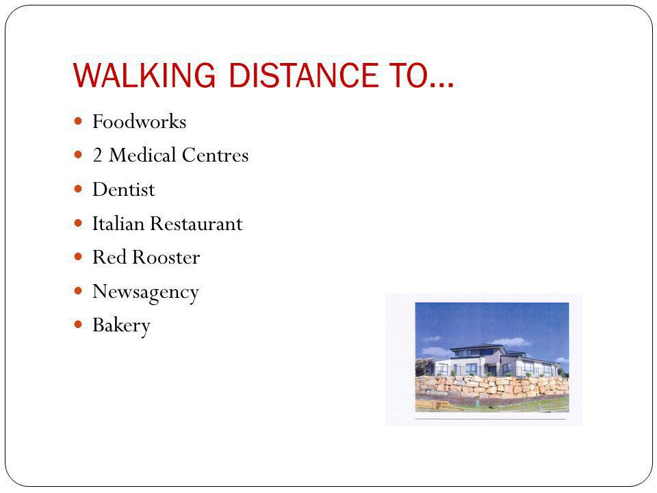 WALKING DISTANCE TO… Foodworks 2 Medical Centres Dentist Italian Restaurant Red Rooster Newsagency Bakery