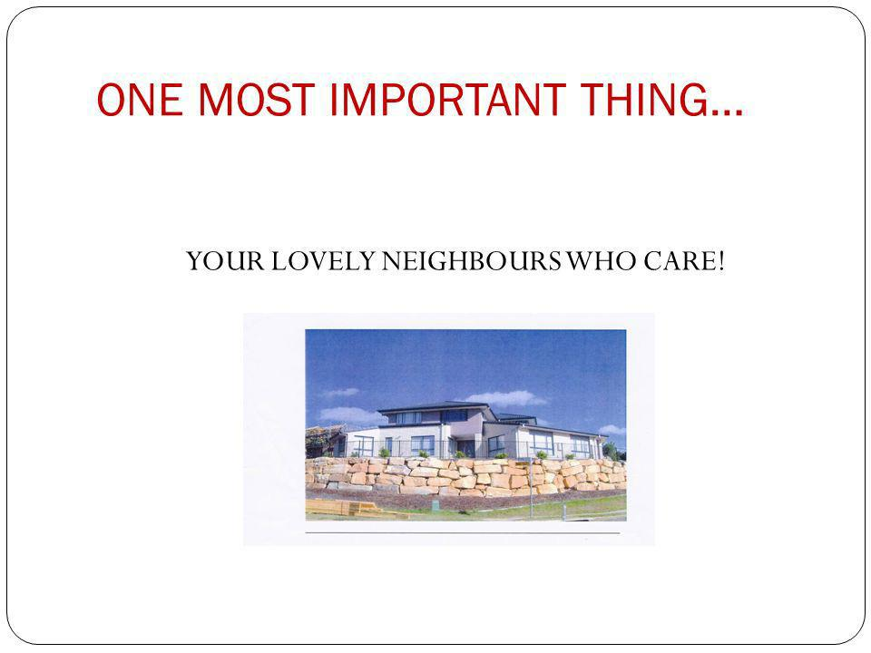 ONE MOST IMPORTANT THING… YOUR LOVELY NEIGHBOURS WHO CARE!