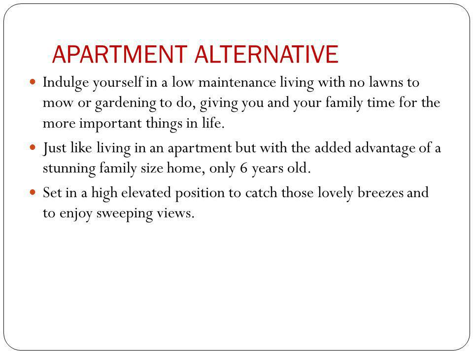APARTMENT ALTERNATIVE Indulge yourself in a low maintenance living with no lawns to mow or gardening to do, giving you and your family time for the more important things in life.