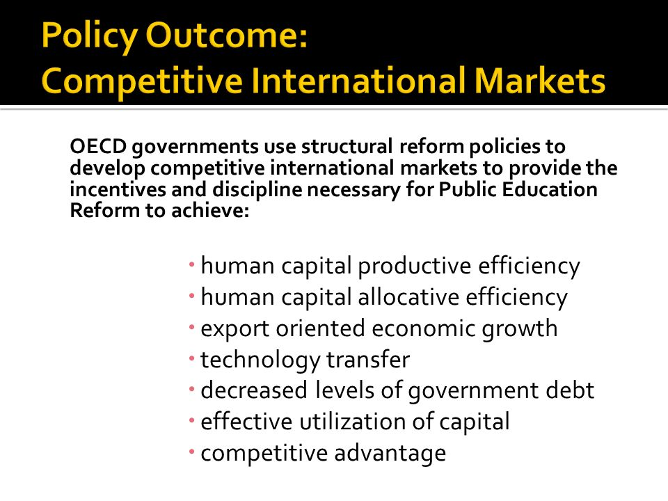 OECD governments use structural reform policies to develop competitive international markets to provide the incentives and discipline necessary for Public Education Reform to achieve: human capital productive efficiency human capital allocative efficiency export oriented economic growth technology transfer decreased levels of government debt effective utilization of capital competitive advantage