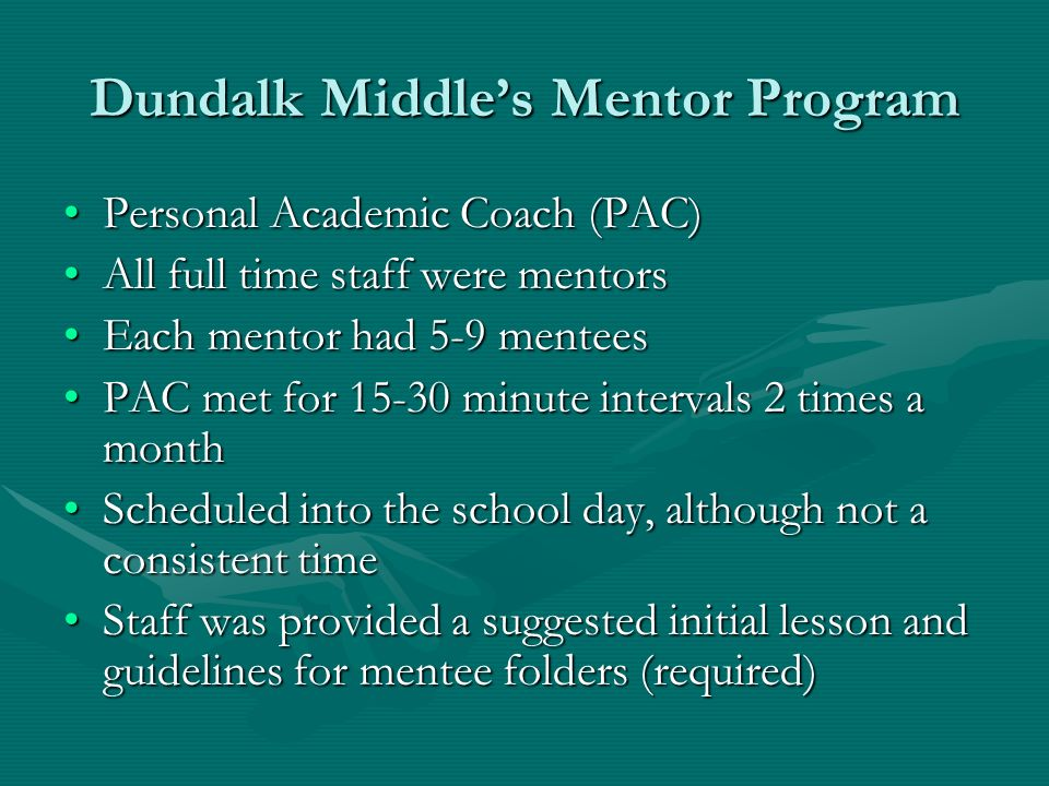 Dundalk Middles Mentor Program Personal Academic Coach (PAC)Personal Academic Coach (PAC) All full time staff were mentorsAll full time staff were mentors Each mentor had 5-9 menteesEach mentor had 5-9 mentees PAC met for minute intervals 2 times a monthPAC met for minute intervals 2 times a month Scheduled into the school day, although not a consistent timeScheduled into the school day, although not a consistent time Staff was provided a suggested initial lesson and guidelines for mentee folders (required)Staff was provided a suggested initial lesson and guidelines for mentee folders (required)