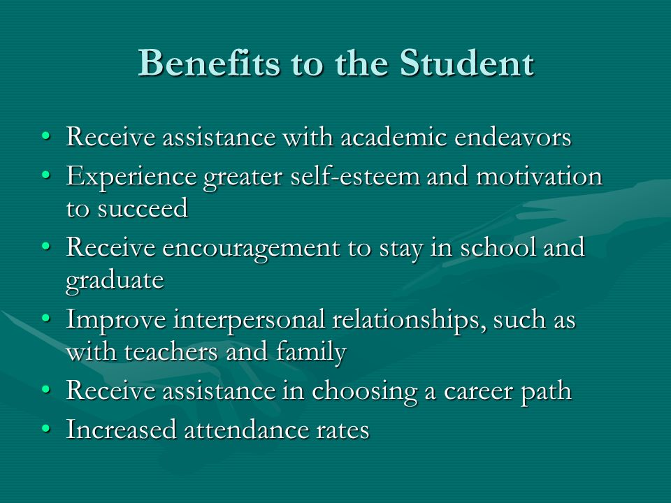 Benefits to the Student Receive assistance with academic endeavorsReceive assistance with academic endeavors Experience greater self-esteem and motivation to succeedExperience greater self-esteem and motivation to succeed Receive encouragement to stay in school and graduateReceive encouragement to stay in school and graduate Improve interpersonal relationships, such as with teachers and familyImprove interpersonal relationships, such as with teachers and family Receive assistance in choosing a career pathReceive assistance in choosing a career path Increased attendance ratesIncreased attendance rates