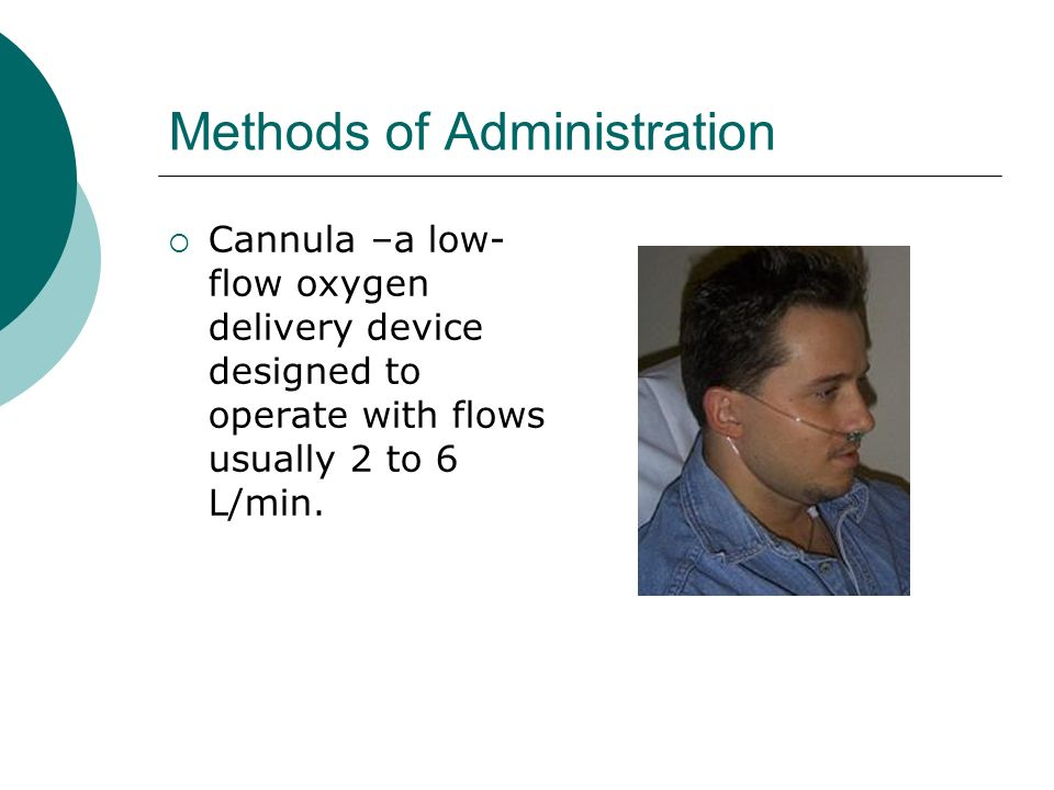 Methods of Administration Cannula –a low- flow oxygen delivery device designed to operate with flows usually 2 to 6 L/min.