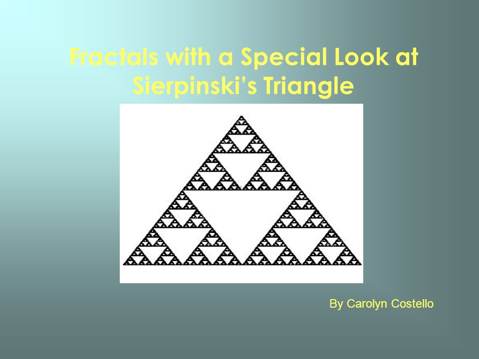Fractals with a Special Look at Sierpinskis Triangle By Carolyn Costello
