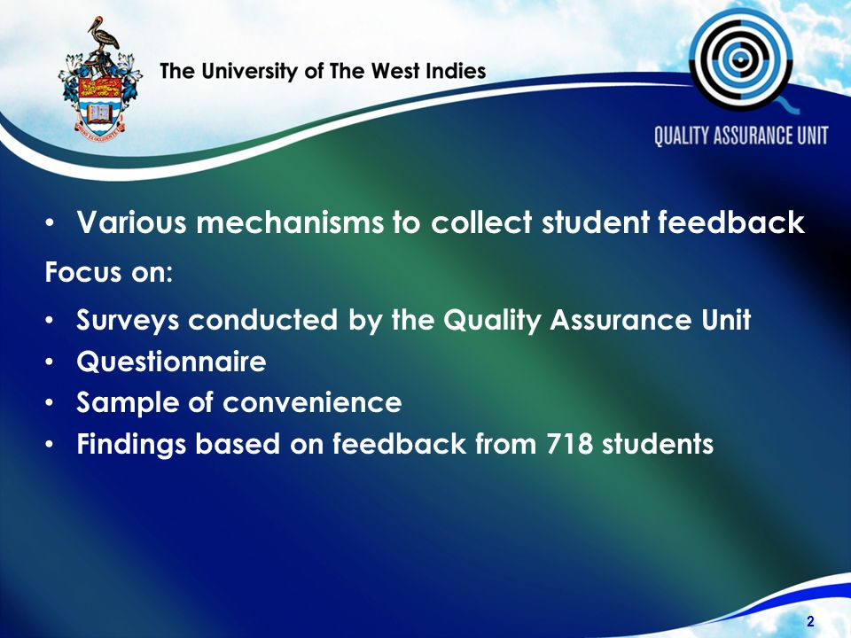 Various mechanisms to collect student feedback Focus on: Surveys conducted by the Quality Assurance Unit Questionnaire Sample of convenience Findings based on feedback from 718 students 2