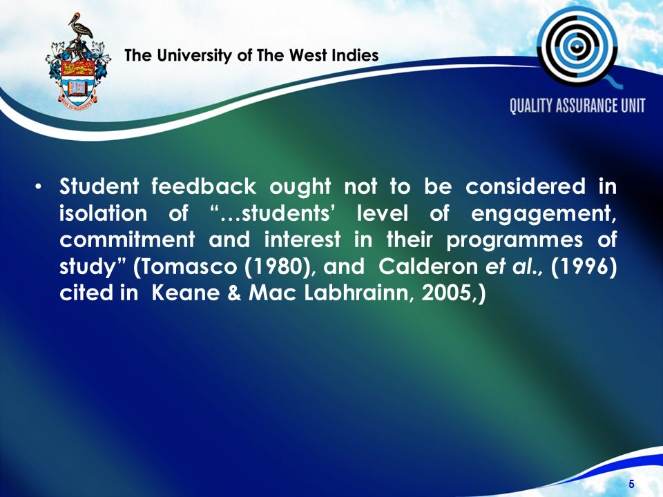 Student feedback ought not to be considered in isolation of …students level of engagement, commitment and interest in their programmes of study (Tomasco (1980), and Calderon et al., (1996) cited in Keane & Mac Labhrainn, 2005,) 5