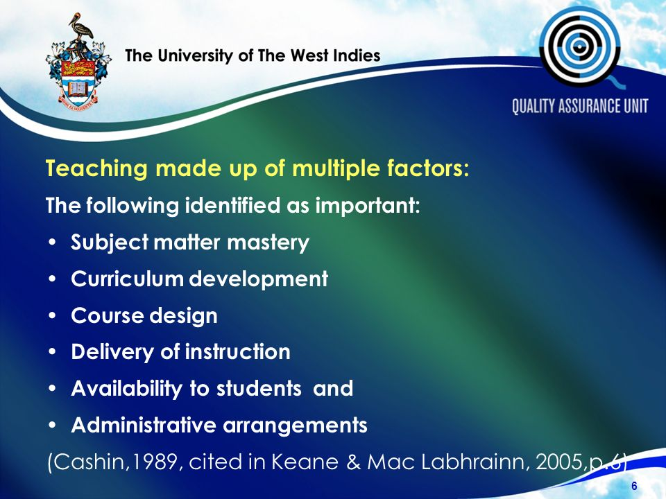 Teaching made up of multiple factors: The following identified as important: Subject matter mastery Curriculum development Course design Delivery of instruction Availability to students and Administrative arrangements (Cashin,1989, cited in Keane & Mac Labhrainn, 2005,p.6) 6
