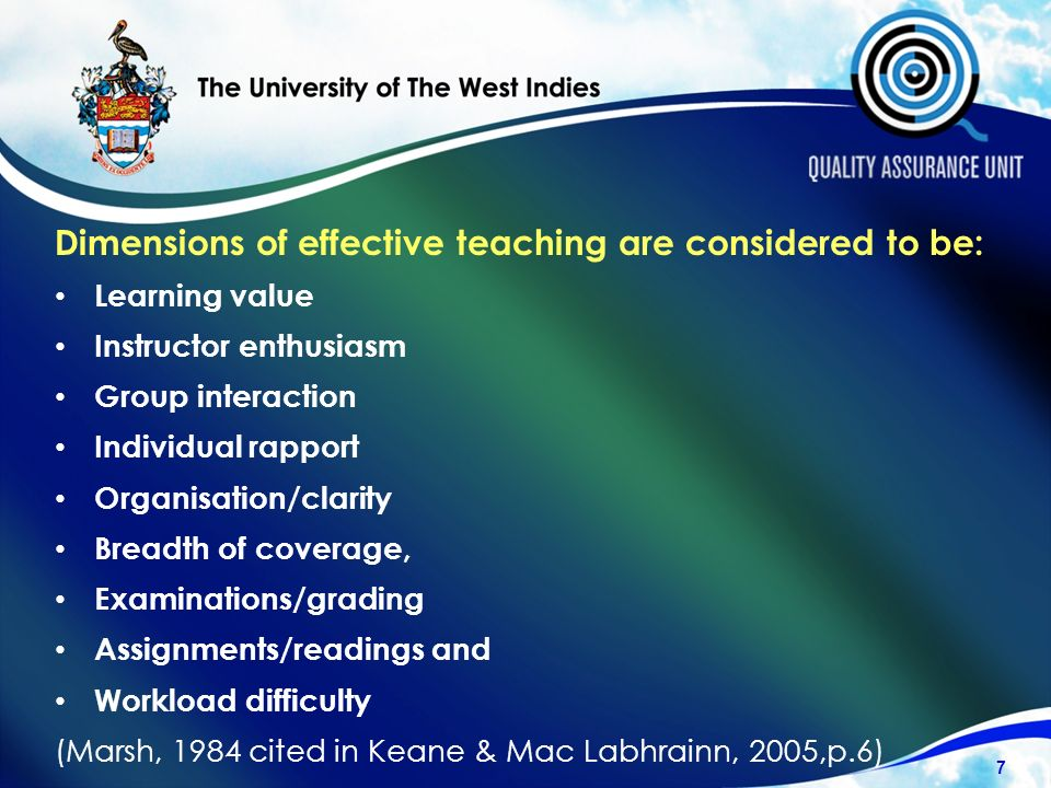 Dimensions of effective teaching are considered to be: Learning value Instructor enthusiasm Group interaction Individual rapport Organisation/clarity Breadth of coverage, Examinations/grading Assignments/readings and Workload difficulty (Marsh, 1984 cited in Keane & Mac Labhrainn, 2005,p.6) 7