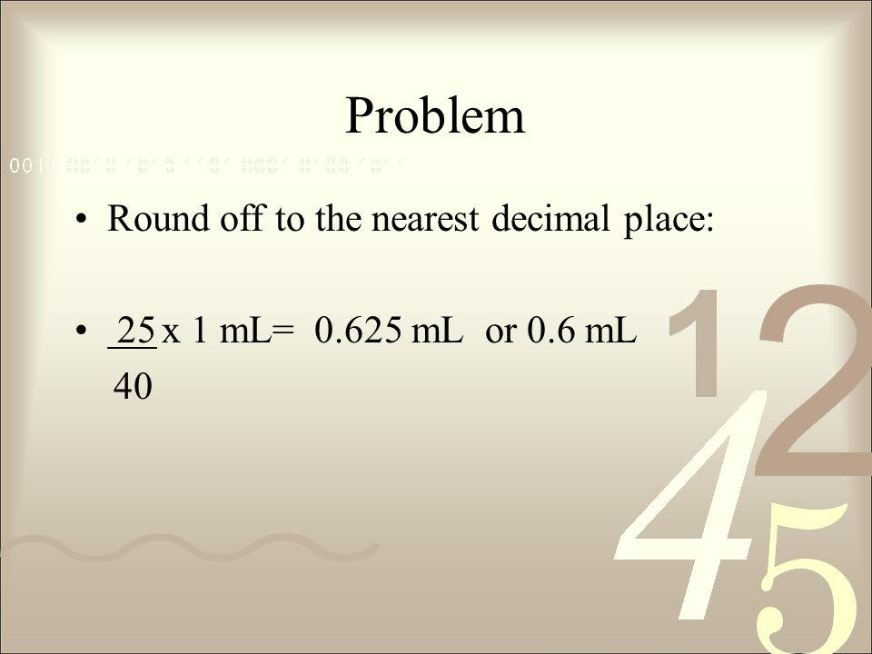 Problem Round off to the nearest decimal place: 25x 1 mL= 0.625 mL or 0.6 mL 40