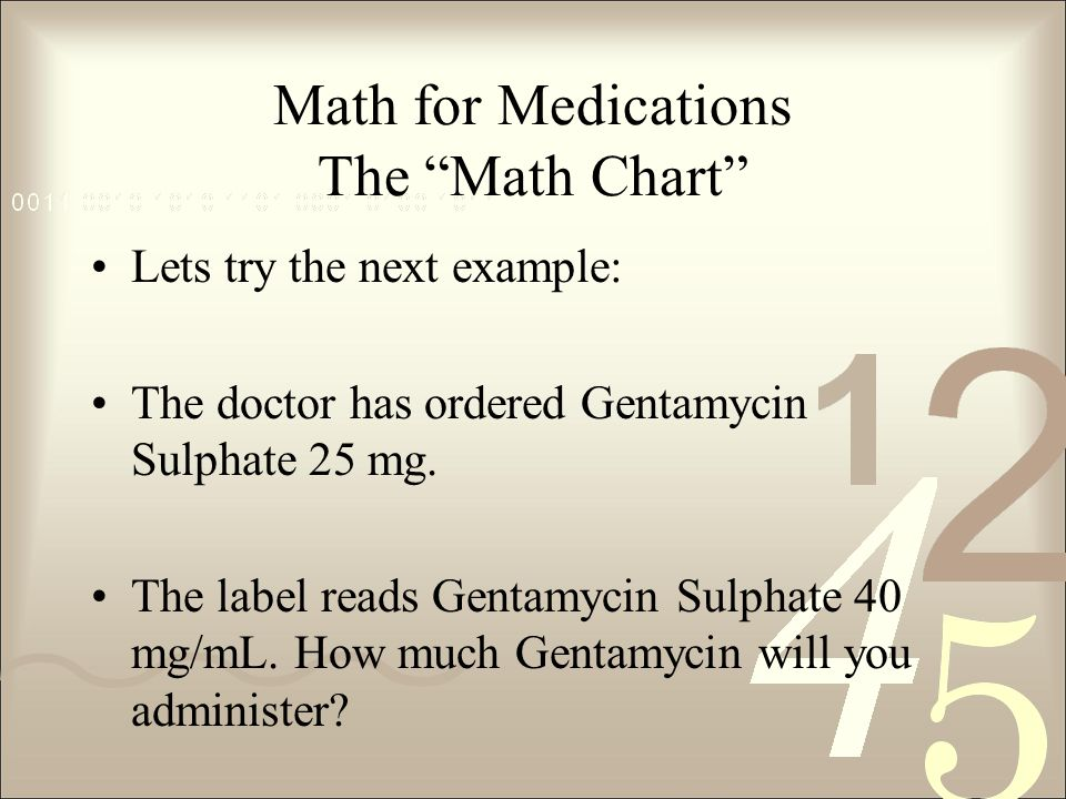 Math for Medications The Math Chart Lets try the next example: The doctor has ordered Gentamycin Sulphate 25 mg.