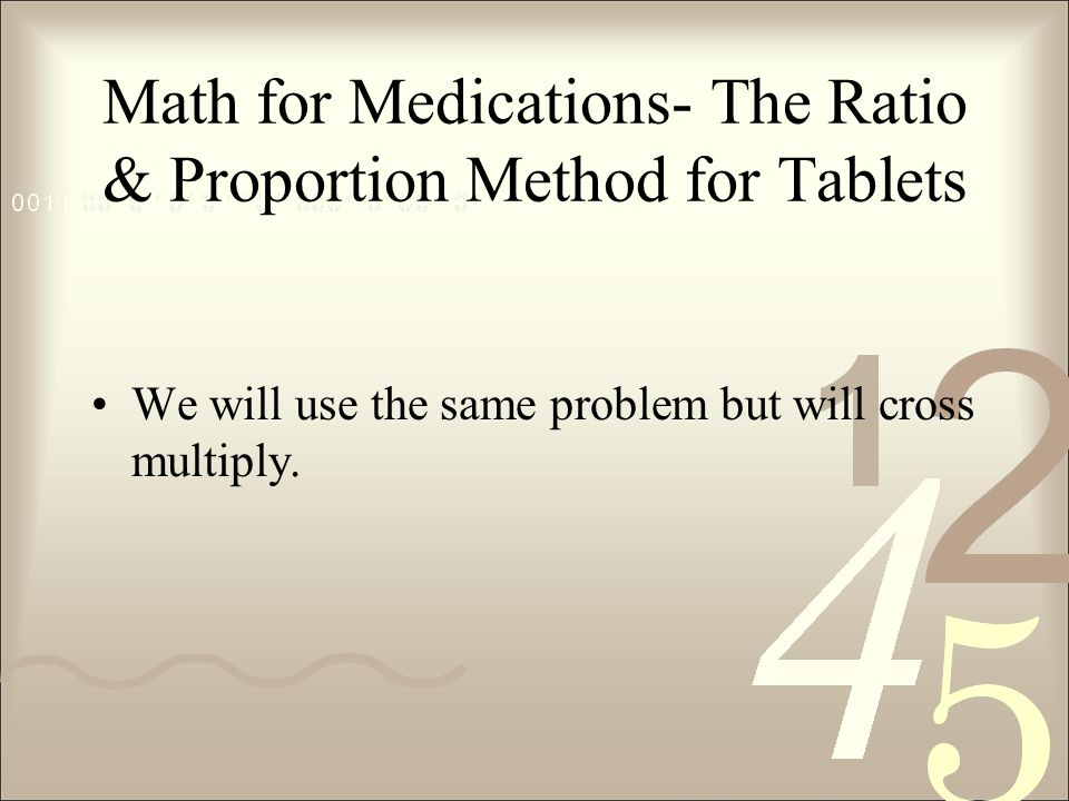 Math for Medications- The Ratio & Proportion Method for Tablets We will use the same problem but will cross multiply.